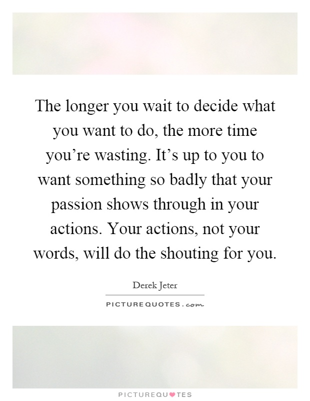 The longer you wait to decide what you want to do, the more time you're wasting. It's up to you to want something so badly that your passion shows through in your actions. Your actions, not your words, will do the shouting for you Picture Quote #1