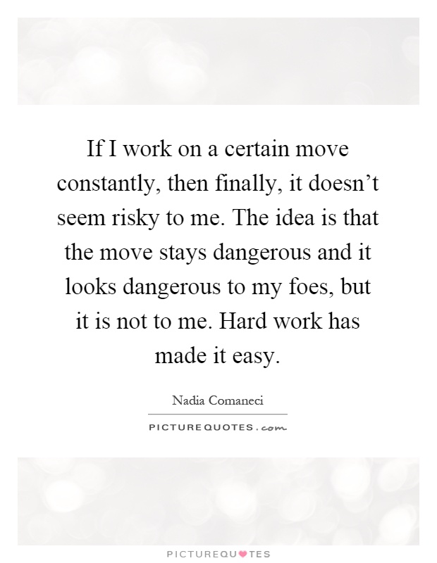 If I work on a certain move constantly, then finally, it doesn't seem risky to me. The idea is that the move stays dangerous and it looks dangerous to my foes, but it is not to me. Hard work has made it easy Picture Quote #1