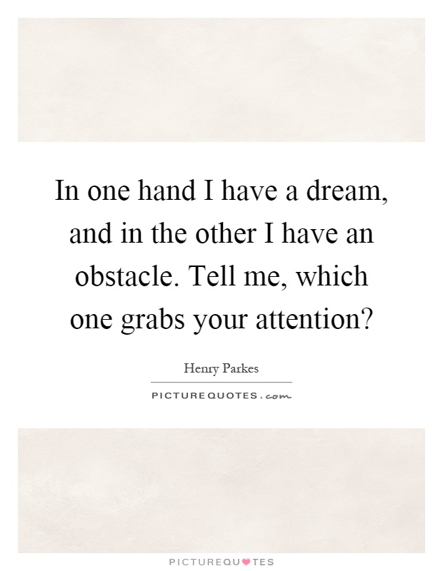 In one hand I have a dream, and in the other I have an obstacle. Tell me, which one grabs your attention? Picture Quote #1
