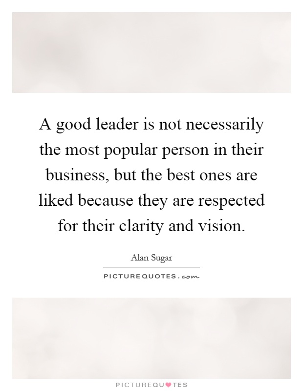 A good leader is not necessarily the most popular person in their business, but the best ones are liked because they are respected for their clarity and vision Picture Quote #1
