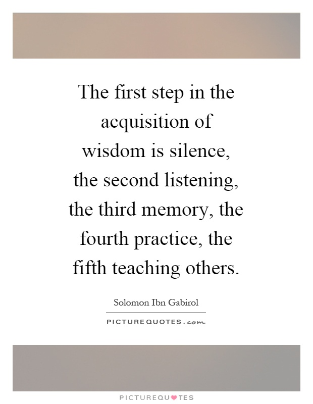The first step in the acquisition of wisdom is silence, the second listening, the third memory, the fourth practice, the fifth teaching others Picture Quote #1