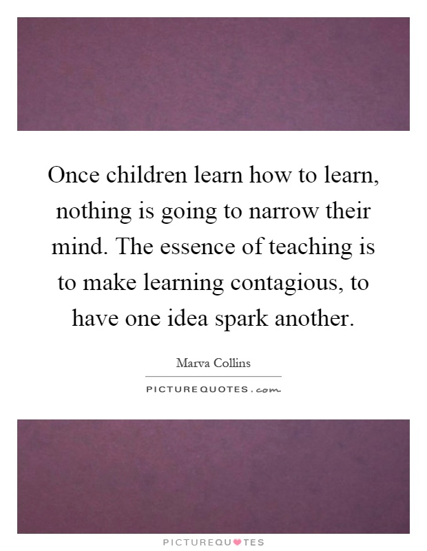 Once children learn how to learn, nothing is going to narrow their mind. The essence of teaching is to make learning contagious, to have one idea spark another Picture Quote #1