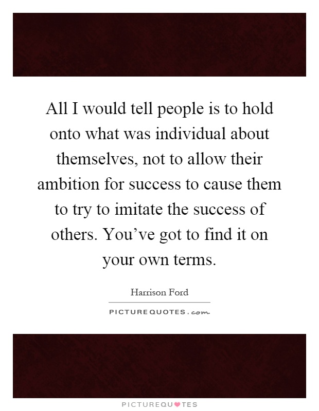 All I would tell people is to hold onto what was individual about themselves, not to allow their ambition for success to cause them to try to imitate the success of others. You've got to find it on your own terms Picture Quote #1