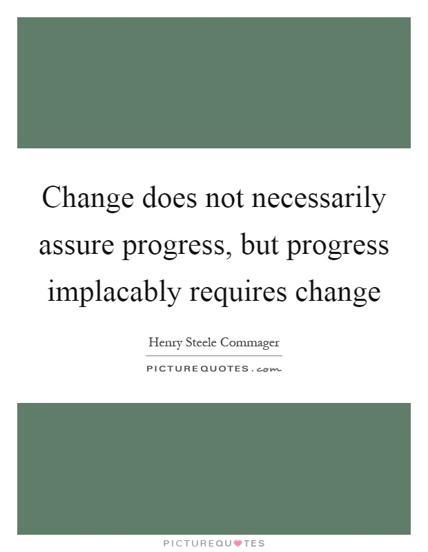 Change does not necessarily assure progress, but progress implacably requires change Picture Quote #1