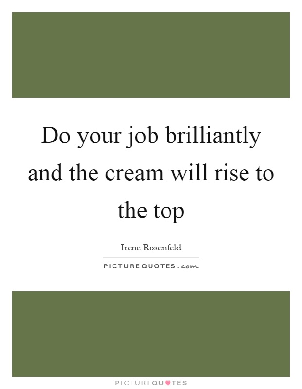 Do your job brilliantly and the cream will rise to the top Picture Quote #1