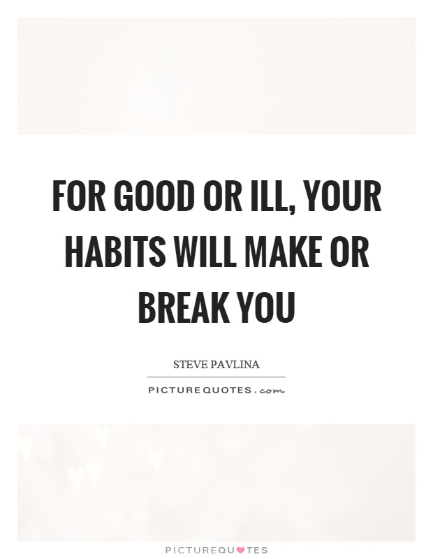 For good or ill, your habits will make or break you Picture Quote #1