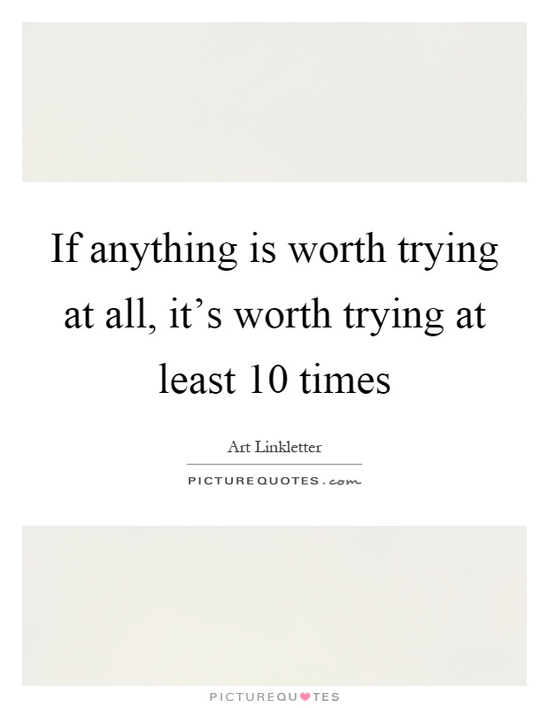 If anything is worth trying at all, it's worth trying at least 10 times Picture Quote #1