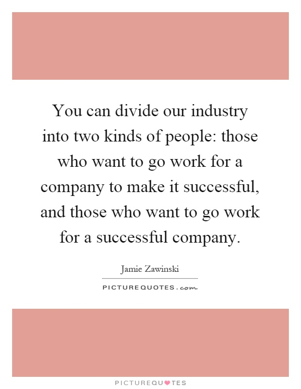 You can divide our industry into two kinds of people: those who want to go work for a company to make it successful, and those who want to go work for a successful company Picture Quote #1