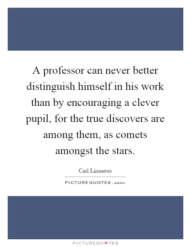 A professor can never better distinguish himself in his work than by encouraging a clever pupil, for the true discovers are among them, as comets amongst the stars Picture Quote #1