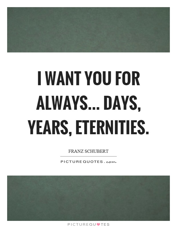 I want you for always... days, years, eternities Picture Quote #1