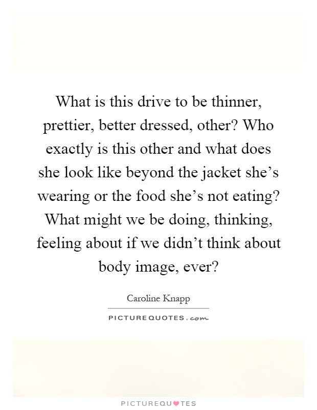 What is this drive to be thinner, prettier, better dressed, other? Who exactly is this other and what does she look like beyond the jacket she's wearing or the food she's not eating? What might we be doing, thinking, feeling about if we didn't think about body image, ever? Picture Quote #1