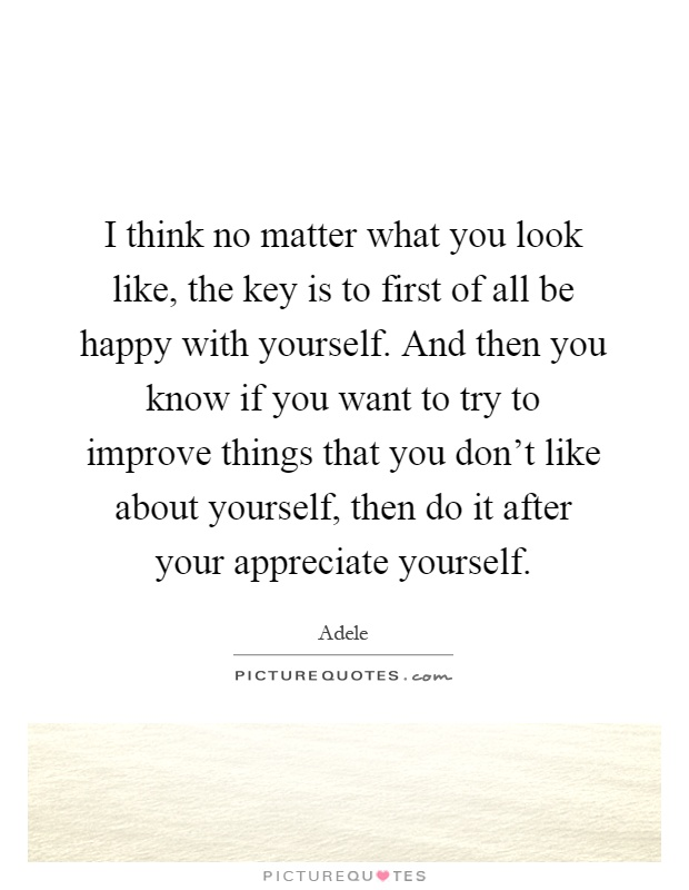 I think no matter what you look like, the key is to first of all be happy with yourself. And then you know if you want to try to improve things that you don't like about yourself, then do it after your appreciate yourself Picture Quote #1