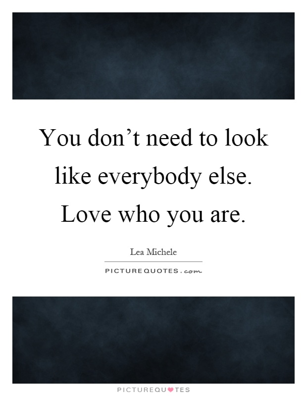 You don't need to look like everybody else. Love who you are Picture Quote #1