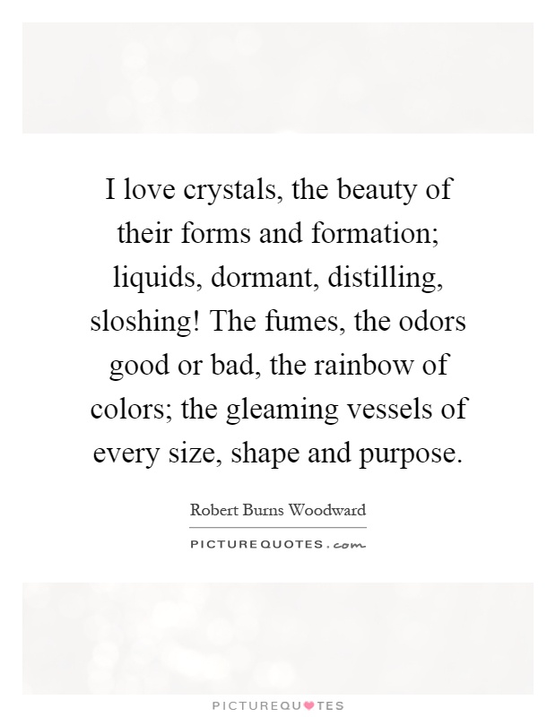 I love crystals, the beauty of their forms and formation; liquids, dormant, distilling, sloshing! The fumes, the odors good or bad, the rainbow of colors; the gleaming vessels of every size, shape and purpose Picture Quote #1