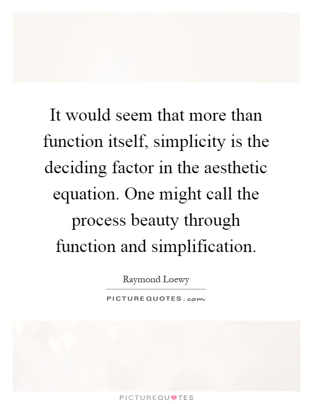 It would seem that more than function itself, simplicity is the deciding factor in the aesthetic equation. One might call the process beauty through function and simplification Picture Quote #1