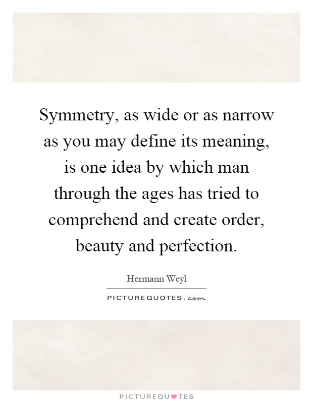 Symmetry, as wide or as narrow as you may define its meaning, is one idea by which man through the ages has tried to comprehend and create order, beauty and perfection Picture Quote #1