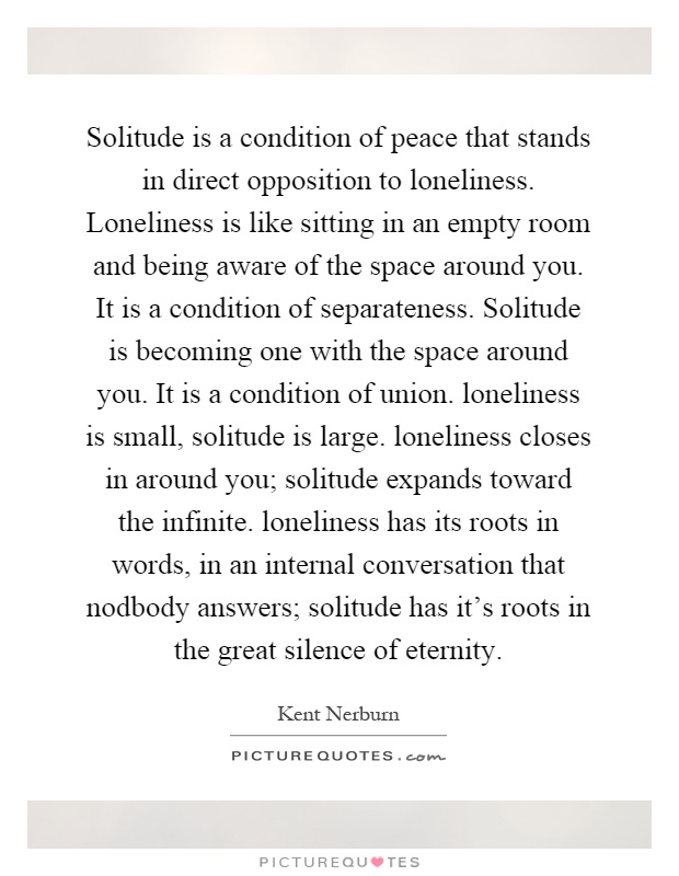 Solitude is a condition of peace that stands in direct opposition to loneliness. Loneliness is like sitting in an empty room and being aware of the space around you. It is a condition of separateness. Solitude is becoming one with the space around you. It is a condition of union. loneliness is small, solitude is large. loneliness closes in around you; solitude expands toward the infinite. loneliness has its roots in words, in an internal conversation that nodbody answers; solitude has it's roots in the great silence of eternity Picture Quote #1