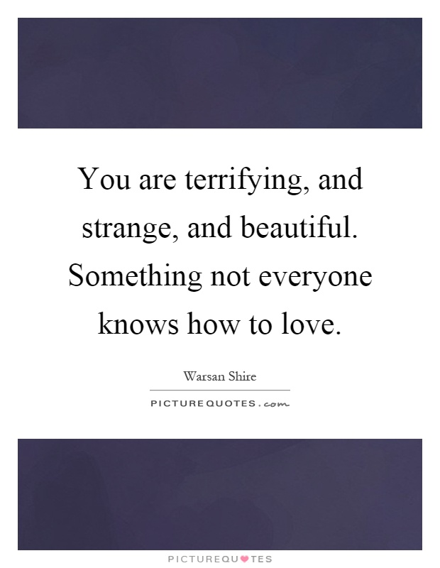 You are terrifying, and strange, and beautiful. Something not everyone knows how to love Picture Quote #1