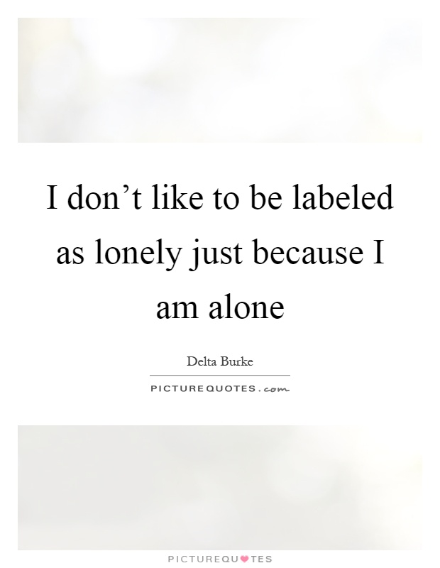 I don't like to be labeled as lonely just because I am alone Picture Quote #1