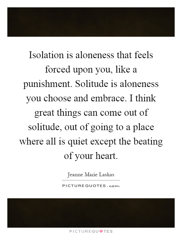 Isolation is aloneness that feels forced upon you, like a punishment. Solitude is aloneness you choose and embrace. I think great things can come out of solitude, out of going to a place where all is quiet except the beating of your heart Picture Quote #1