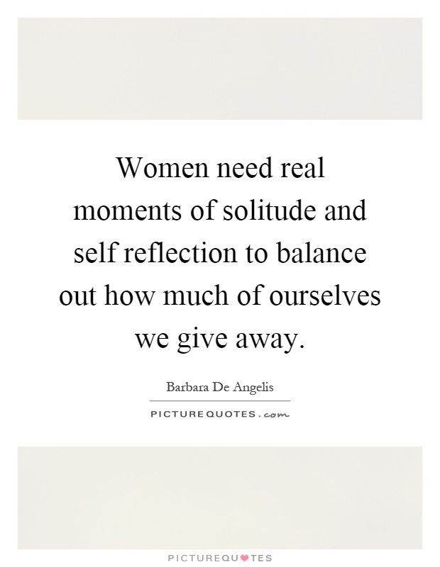 Women need real moments of solitude and self reflection to balance out how much of ourselves we give away Picture Quote #1