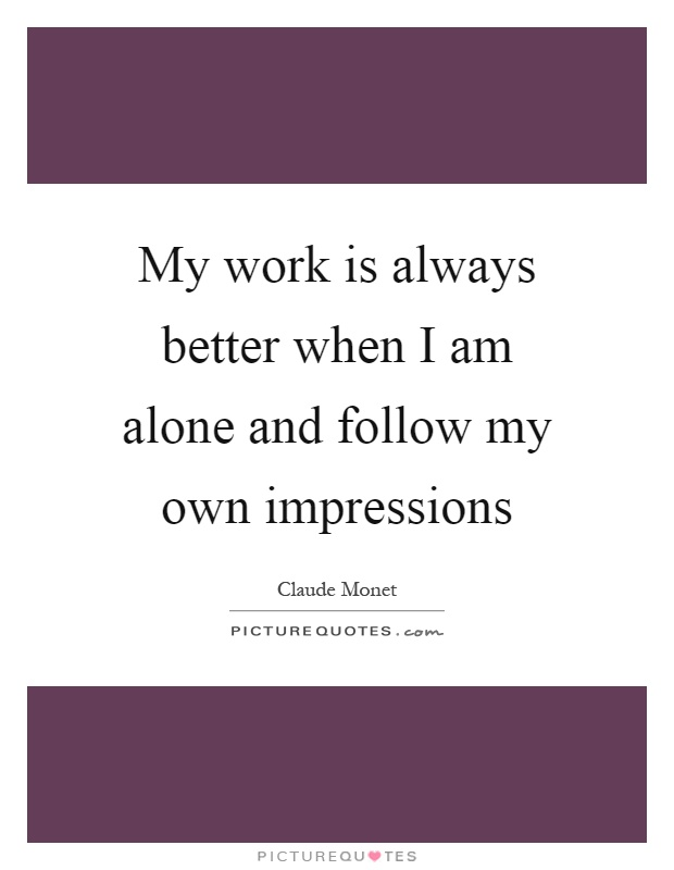 My work is always better when I am alone and follow my own impressions Picture Quote #1