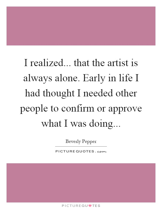 I realized... that the artist is always alone. Early in life I had thought I needed other people to confirm or approve what I was doing Picture Quote #1