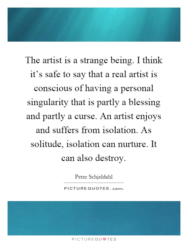 The artist is a strange being. I think it's safe to say that a real artist is conscious of having a personal singularity that is partly a blessing and partly a curse. An artist enjoys and suffers from isolation. As solitude, isolation can nurture. It can also destroy Picture Quote #1