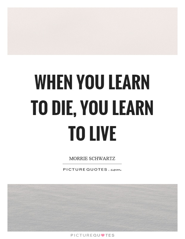 When you learn to die, you learn to live Picture Quote #1