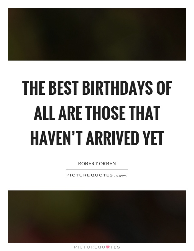 The best birthdays of all are those that haven't arrived yet Picture Quote #1
