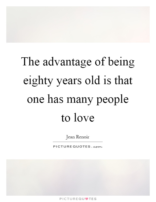 The advantage of being eighty years old is that one has many people to love Picture Quote #1