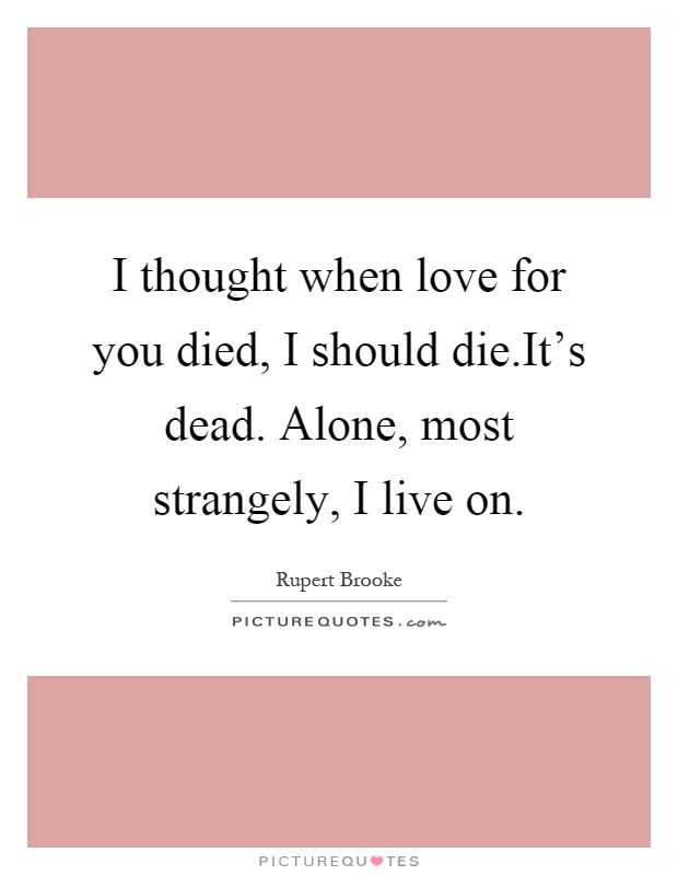 I thought when love for you died, I should die.It's dead. Alone, most strangely, I live on Picture Quote #1