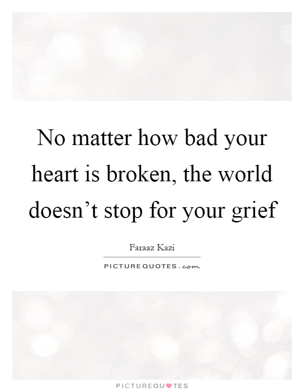 No matter how bad your heart is broken, the world doesn't stop for your grief Picture Quote #1