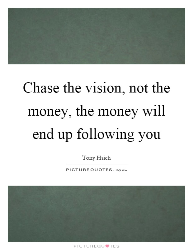 Chase the vision, not the money, the money will end up following you Picture Quote #1