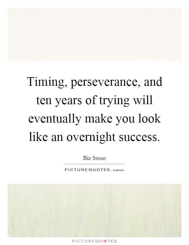 Timing, perseverance, and ten years of trying will eventually make you look like an overnight success Picture Quote #1