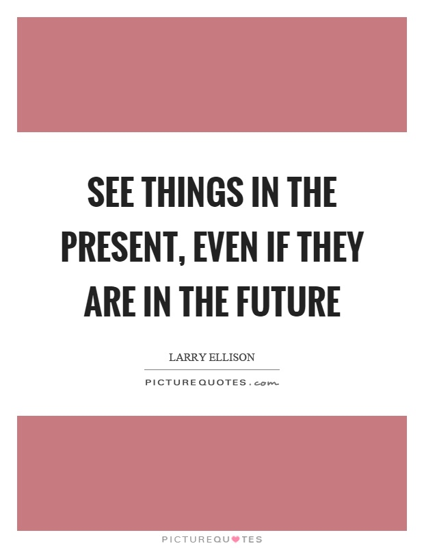 See things in the present, even if they are in the future Picture Quote #1