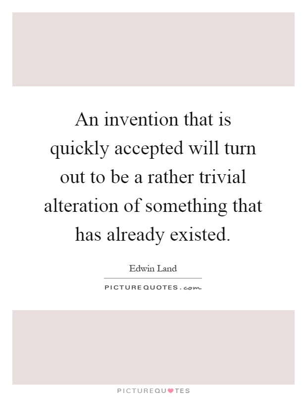 An invention that is quickly accepted will turn out to be a rather trivial alteration of something that has already existed Picture Quote #1