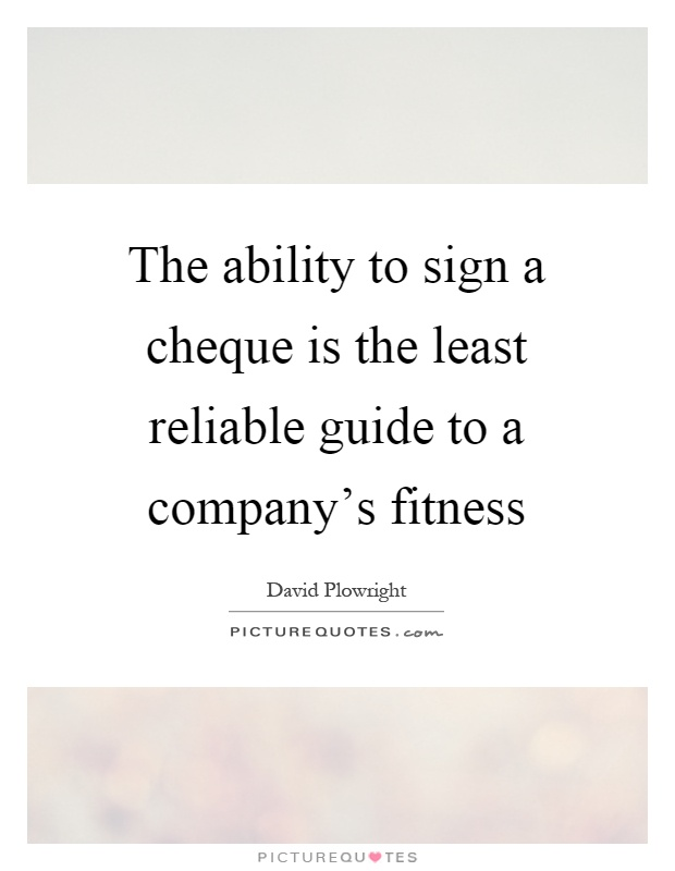 The ability to sign a cheque is the least reliable guide to a company's fitness Picture Quote #1