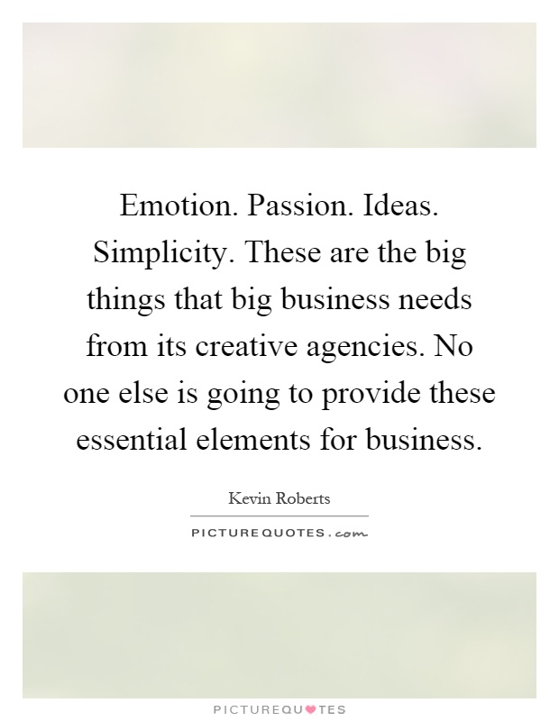 Emotion. Passion. Ideas. Simplicity. These are the big things that big business needs from its creative agencies. No one else is going to provide these essential elements for business Picture Quote #1