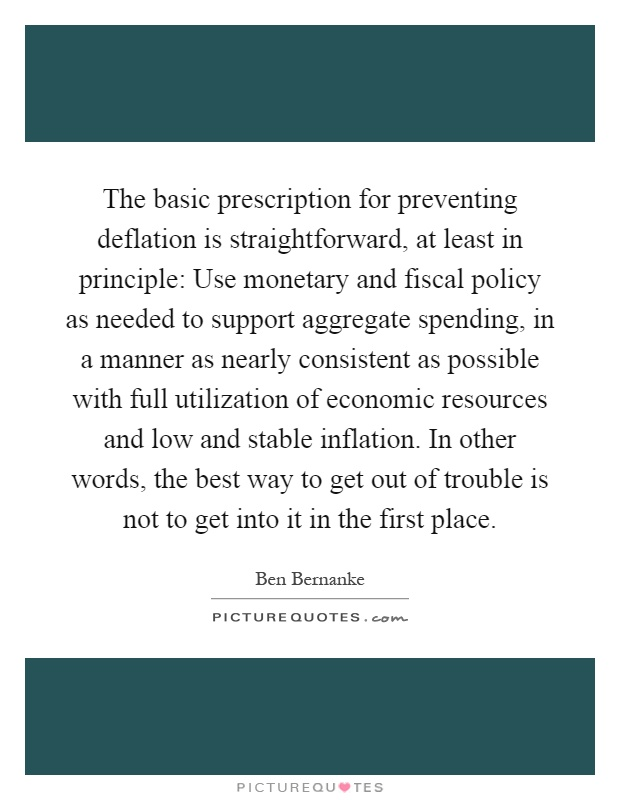 The basic prescription for preventing deflation is straightforward, at least in principle: Use monetary and fiscal policy as needed to support aggregate spending, in a manner as nearly consistent as possible with full utilization of economic resources and low and stable inflation. In other words, the best way to get out of trouble is not to get into it in the first place Picture Quote #1
