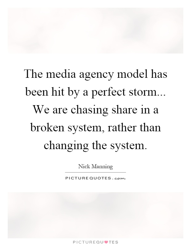 The media agency model has been hit by a perfect storm... We are chasing share in a broken system, rather than changing the system Picture Quote #1