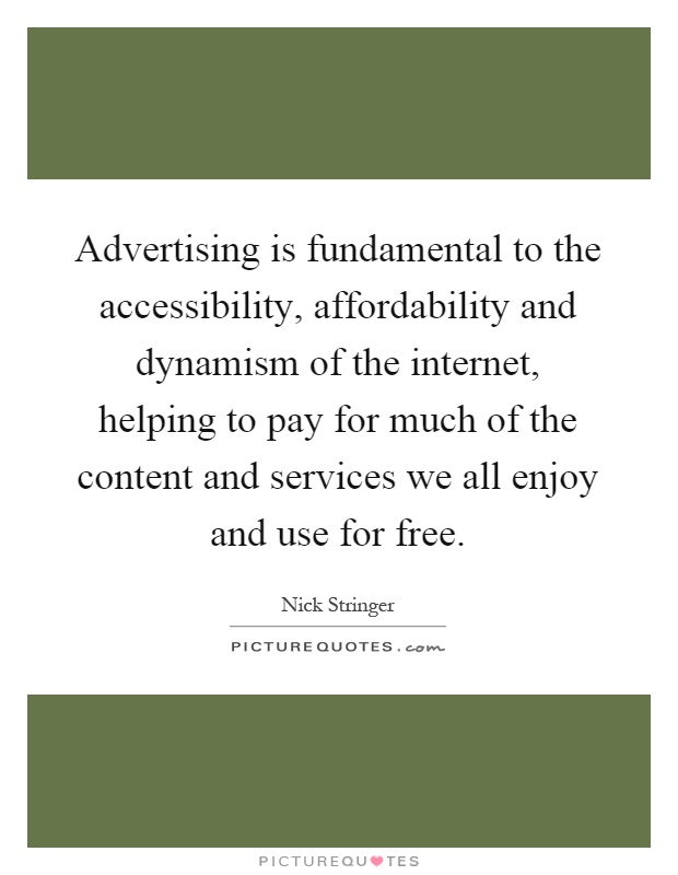 Advertising is fundamental to the accessibility, affordability and dynamism of the internet, helping to pay for much of the content and services we all enjoy and use for free Picture Quote #1