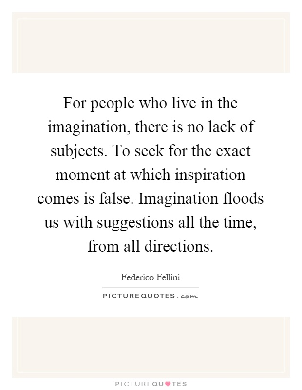 For people who live in the imagination, there is no lack of subjects. To seek for the exact moment at which inspiration comes is false. Imagination floods us with suggestions all the time, from all directions Picture Quote #1