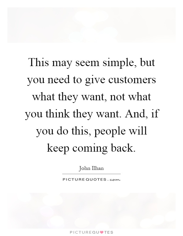 This may seem simple, but you need to give customers what they want, not what you think they want. And, if you do this, people will keep coming back Picture Quote #1