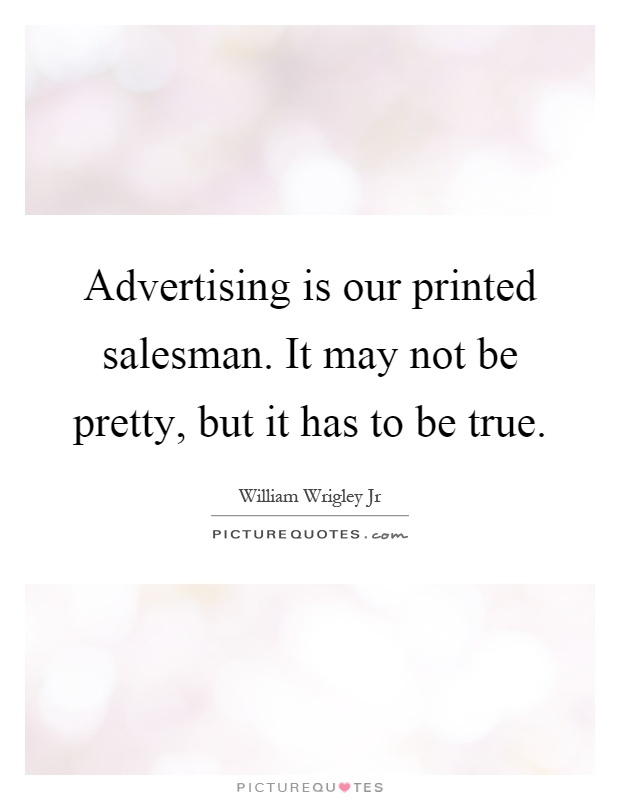 Advertising is our printed salesman. It may not be pretty, but it has to be true Picture Quote #1