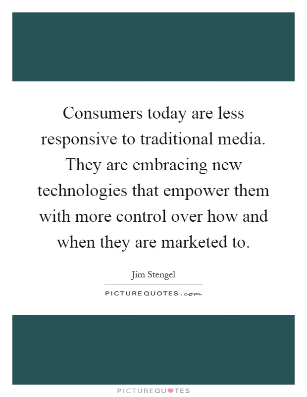 Consumers today are less responsive to traditional media. They are embracing new technologies that empower them with more control over how and when they are marketed to Picture Quote #1