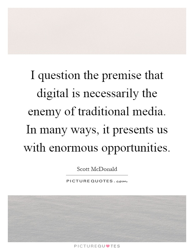 I question the premise that digital is necessarily the enemy of traditional media. In many ways, it presents us with enormous opportunities Picture Quote #1