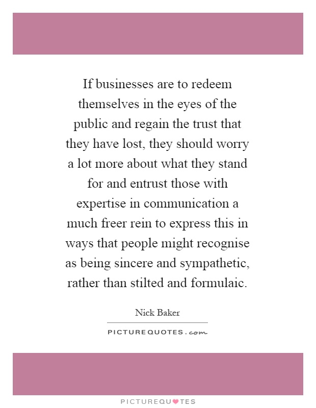 If businesses are to redeem themselves in the eyes of the public and regain the trust that they have lost, they should worry a lot more about what they stand for and entrust those with expertise in communication a much freer rein to express this in ways that people might recognise as being sincere and sympathetic, rather than stilted and formulaic Picture Quote #1