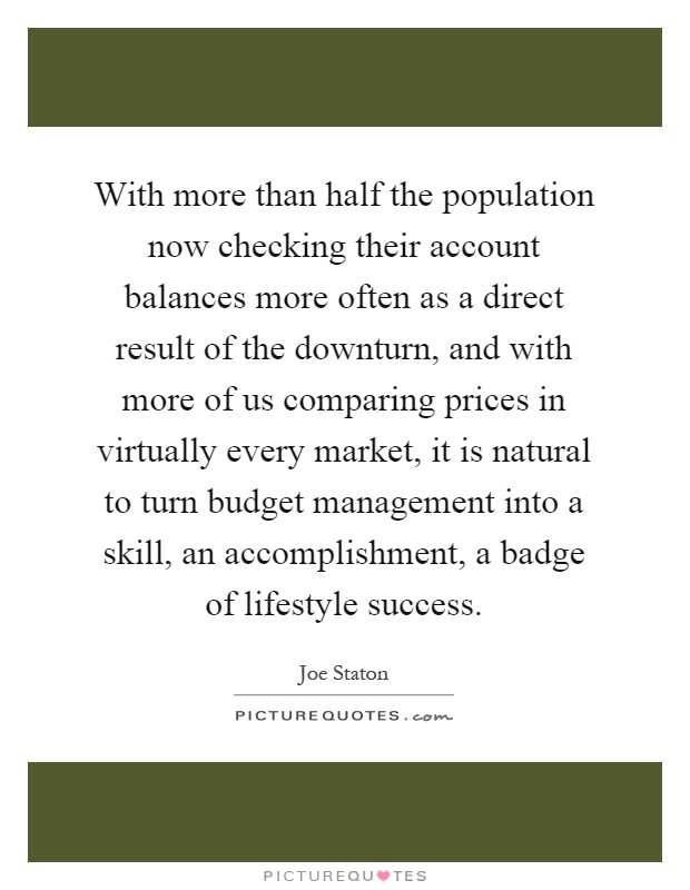 With more than half the population now checking their account balances more often as a direct result of the downturn, and with more of us comparing prices in virtually every market, it is natural to turn budget management into a skill, an accomplishment, a badge of lifestyle success Picture Quote #1