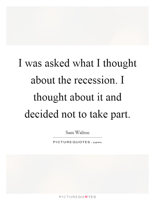 I was asked what I thought about the recession. I thought about it and decided not to take part Picture Quote #1